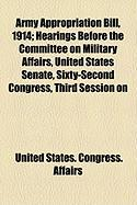 Army Appropriation Bill, 1914; Hearings Before the Committee on Military Affairs, United States Senate, Sixty-Second Congress, Third Session on - Affairs, United States Congress