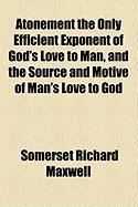 Atonement the Only Efficient Exponent of God's Love to Man, and the Source and Motive of Man's Love to God - Maxwell, Somerset Richard