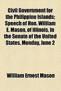 Civil Government for the Philippine Islands; Speech of Hon. William E. Mason, of Illinois, in the Senate of the United States, Monday, June 2 - Mason, William Ernest