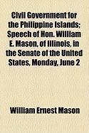 Civil Government for the Philippine Islands; Speech of Hon. William E. Mason, of Illinois, in the Senate of the United States, Monday, June 2 - Mason, William Ernest