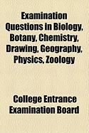 Examination Questions in Biology, Botany, Chemistry, Drawing, Geography, Physics, Zology - Board, College Entrance Examination