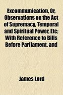 Excommunication, Or, Observations on the Act of Supremacy, Temporal and Spiritual Power, Etc; With Reference to Bills Before Parliament, and - Lord, James