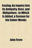Fasting; An Inquiry Into Its Antiquity, Uses, and Obligations; To Which Is Added, a Sermon for the Ember Weeks - Frere, John
