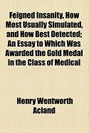 Feigned Insanity, How Most Usually Simulated, and How Best Detected; An Essay to Which Was Awarded the Gold Medal in the Class of Medical - Acland, Henry Wentworth
