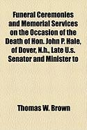 Funeral Ceremonies and Memorial Services on the Occasion of the Death of Hon. John P. Hale, of Dover, N.H., Late U.S. Senator and Minister to - Brown, Thomas W.