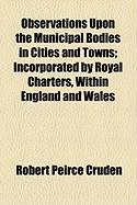 Observations Upon the Municipal Bodies in Cities and Towns; Incorporated by Royal Charters, Within England and Wales - Cruden, Robert Peirce