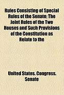 Rules Consisting of Special Rules of the Senate; The Joint Rules of the Two Houses and Such Provisions of the Constitution as Relate to the - Senate, United States Congress