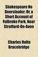 Shakespeare No Deerstealer; Or, a Short Account of Fulbroke Park, Near Stratford-On-Avon - Bracebridge, Charles Holte