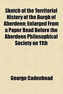 Sketch of the Territorial History of the Burgh of Aberdeen; Enlarged from a Paper Read Before the Aberdeen Philosophical Society on 11th - Cadenhead, George