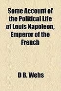 Some Account of the Political Life of Louis Napoleon, Emperor of the French - Wehs, D. B.