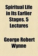 Spiritual Life in Its Earlier Stages. 5 Lectures - Wynne, George Robert