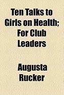 Ten Talks to Girls on Health; For Club Leaders - Rucker, Augusta