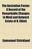 The Australian Pastor; A Record of the Remarkable Changes in Mind and Outward Estate of H. Elliott - Strickland, Emmanuel