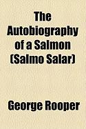The Autobiography of a Salmon (Salmo Salar) - Rooper, George