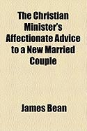 The Christian Minister's Affectionate Advice to a New Married Couple - Bean, James