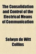 The Consolidation and Control of the Electrical Means of Communication - Collins, Selwyn De Witt