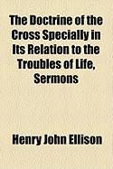 The Doctrine of the Cross Specially in Its Relation to the Troubles of Life, Sermons - Ellison, Henry John