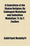 A Catechism of the Shaiva Religion; By Sabhapati Mudaliyar and Sadashiva Mudaliyar. Tr. by T. Foulkes - Mudaliy?r, Sabh?pati