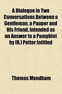 A Dialogue in Two Conversations Between a Gentleman, a Pauper and His Friend, Intended as an Answer to a Pamphlet by [R.] Potter Intitled - Mendham, Thomas
