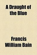 A Draught of the Blue - Bain, Francis William
