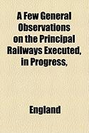 A Few General Observations on the Principal Railways Executed, in Progress, - England