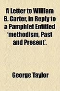 A Letter to William B. Carter, in Reply to a Pamphlet Entitled 'Methodism, Past and Present'. - Taylor, George