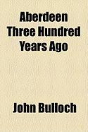 Aberdeen Three Hundred Years Ago - Bulloch, John