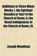 Additions to Three Minor Works; I. the Spiritual Venality or Tax of the Church of Rome, II. the Venal Indulgences of the Church of Rome, III. - Mendham, Joseph