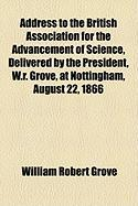 Address to the British Association for the Advancement of Science, Delivered by the President, W.R. Grove, at Nottingham, August 22, 1866 - Grove, William Robert