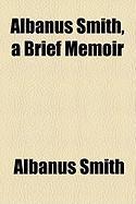 Albanus Smith, a Brief Memoir - Smith, Albanus