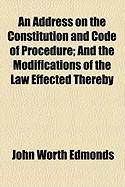 An Address on the Constitution and Code of Procedure; And the Modifications of the Law Effected Thereby - Edmonds, John Worth