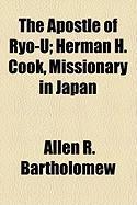 The Apostle of Ryo-U; Herman H. Cook, Missionary in Japan - Bartholomew, Allen R.
