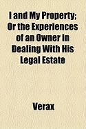 I and My Property; Or the Experiences of an Owner in Dealing with His Legal Estate - Verax