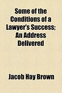 Some of the Conditions of a Lawyer's Success; An Address Delivered - Brown, Jacob Hay