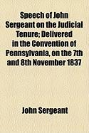 Speech of John Sergeant on the Judicial Tenure; Delivered in the Convention of Pennsylvania, on the 7th and 8th November 1837 - Sergeant, John