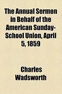 The Annual Sermon in Behalf of the American Sunday-School Union, April 5, 1859 - Wadsworth, Charles