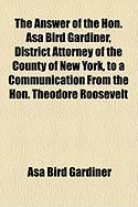 The Answer of the Hon. Asa Bird Gardiner, District Attorney of the County of New York, to a Communication from the Hon. Theodore Roosevelt - Gardiner, Asa Bird