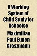 A Working System of Child Study for Schoolse - Groszmann, Maximilian Paul Eugen