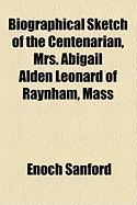 Biographical Sketch of the Centenarian, Mrs. Abigail Alden Leonard of Raynham, Mass - Sanford, Enoch
