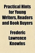 Practical Hints for Young Writers, Readers and Book Buyers - Knowles, Frederic Lawrence