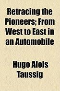 Retracing the Pioneers; From West to East in an Automobile - Taussig, Hugo Alois