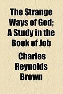 The Strange Ways of God; A Study in the Book of Job - Brown, Charles Reynolds