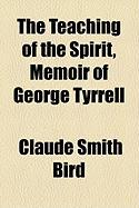 The Teaching of the Spirit, Memoir of George Tyrrell - Bird, Claude Smith