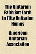 The Unitarian Faith Set Forth in Fifty Unitarian Hymns - Association, American Unitarian