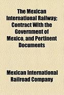 The Mexican International Railway; Contract with the Government of Mexico, and Pertinent Documents - Company, Mexican International Railroad