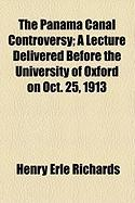 The Panama Canal Controversy; A Lecture Delivered Before the University of Oxford on Oct. 25, 1913 - Richards, Henry Erle