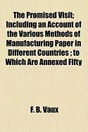 The Promised Visit; Including an Account of the Various Methods of Manufacturing Paper in Different Countries; To Which Are Annexed Fifty - Vaux, F. B.