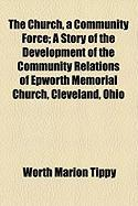 The Church, a Community Force; A Story of the Development of the Community Relations of Epworth Memorial Church, Cleveland, Ohio - Tippy, Worth Marion