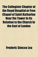 The Collegiate Chapter of the Royal Hospital or Free Chapel of Saint Katharine Near the Tower in Its Relation to the Church in the East of London - Lea, Frederic Simcox