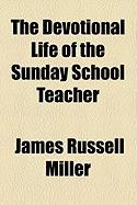 The Devotional Life of the Sunday School Teacher - Miller, James Russell